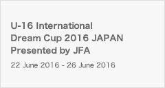 U-16 International Dream Cup 2016 JAPAN Presented by JFA