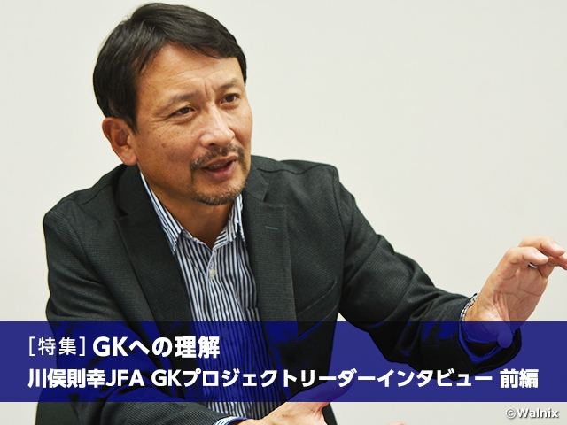 [Special feature] Understanding the GK position: Interview with JFA GK Project Leader KAWAMATA Noriyuki Vol.1