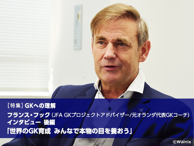 [Special feature] Understanding the GK position: Developing world-class GKs - Let's nurture our eyes to see through the essence, Interview with JFA GK Project Advisor/former GK Coach of Netherlands National Team Frans HOEK Vol.2